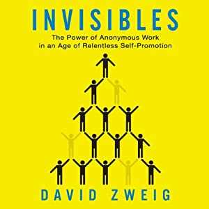 Invisibles: The Power of Anonymous Work in an Age of Relentless Self-Promotion | [David Zweig]