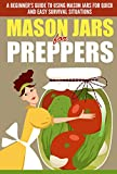 Mason Jars for Preppers - A Beginners Guide to Using Mason Jars for Quick and Easy Survival Situations (Quick And Easy Guide To Use Mason Jars, Mason ... For Preppers, Mason Jars, Mason Jars Uses)