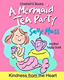 Children's Books: A MERMAID TEA PARTY: (Kindness from the Heart — Fun, Beautifully Illustrated Bedtime Story/Picture Book about Thoughtfulness and Good Manners for Beginner Readers, Ages 2-8)
