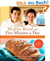 Healthy Bread in Five: 100 New Recipes Featuring Whole Grains, Fruits, Vegetables, and Gluten-Free Ingredients