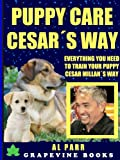 Puppy Care Cesar´s Way: Everything You Need To Train Your Puppy! (Pack Leader Training Trilogy Book 3)