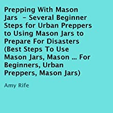 Prepping with Mason Jars: Several Beginner Steps for Urban Preppers to Using Mason Jars to Prepare for Disasters (       UNABRIDGED) by Amy Rife Narrated by Trevor Clinger