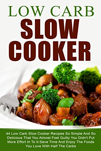 Low Carb Slow Cooker: 44 Low Carb Slow Cooker Recipes So Simple And So Delicious That You Almost Feel Guilty You Didn't Put More Effort In To It-Save Time And Enjoy The Foods With Half The Carbs (Book To Put Recipes In compare prices)