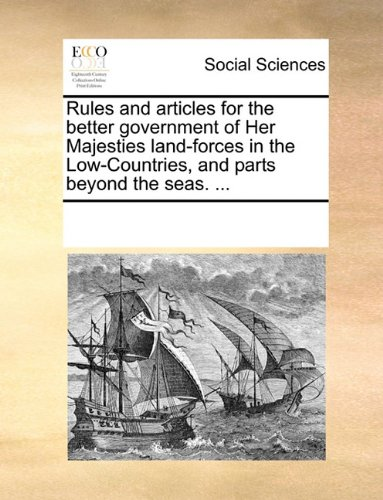 Rules and articles for the better government of Her Majesties land-forces in the Low-Countries, and parts beyond the seas. ...