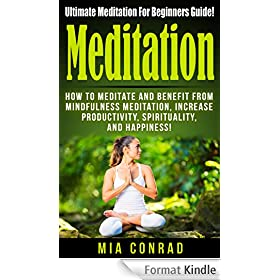 Meditation: Ultimate Meditation For Beginners Guide! - How To Meditate And Benefit From Mindfulness Meditation, Increase Productivity, Spirituality, And ... To Meditate, Mindfulness) (English Edition)