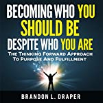 Becoming Who You Should Be Despite Who You Are: The Thinking Forward Approach to Purpose and Fulfillment | Brandon Draper