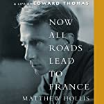 Now All Roads Lead to France: A Life of Edward Thomas | Matthew Hollis
