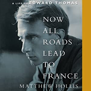 Now All Roads Lead to France: A Life of Edward Thomas | [Matthew Hollis]