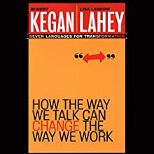 How the Way We Talk Can Change the Way We Work: Seven Languages for Transformation Audiobook by Leonard L. Martin, Robert Kegan Narrated by Mo Egen