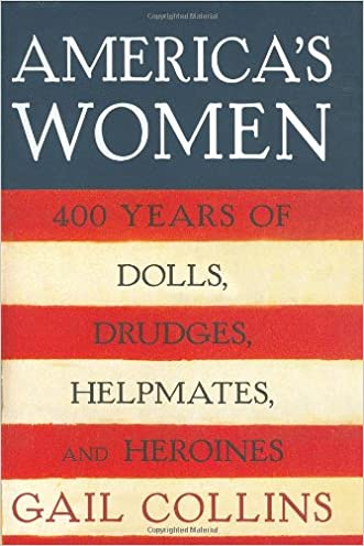 America's Women: Four Hundred Years of Dolls, Drudges, Helpmates, and Heroines written by Gail Collins