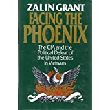 Facing the Phoenix: The CIA and the Political Defeat of the United States in Vietnam ~ Zalin Grant