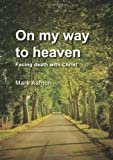 On My Way to Heaven: Facing Death with Christ (1906173087) by Mark Ashton
