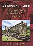 img - for A Cloistered World: Abbeys and Priories of North-Eastern England book / textbook / text book