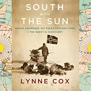 South with the Sun: Roald Amundsen, His Polar Explorations, and the Quest for Discovery | [Lynne Cox]