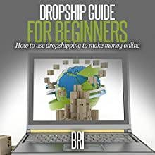 Dropship Guide for Beginners: How to Use Dropshipping to Make Money Online (       UNABRIDGED) by Bri Narrated by Adam Schulmerich