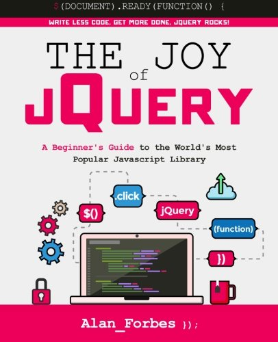 The Joy of jQuery: A Beginner's Guide to the World's Most Popular Javascript Library, by Alan Forbes