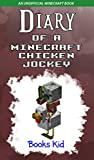 Diary of a Minecraft Chicken Jockey: An Unofficial Minecraft Book (Minecraft Diary Books and Wimpy Zombie Tales For Kids 22)