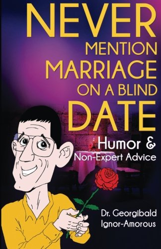 Never Mention Marriage on a Blind Date: Humor and Non-Expert Advice: Volume 1