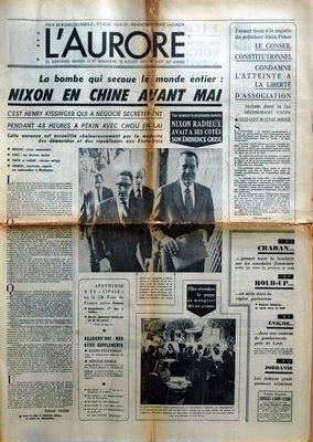 AURORE (L') [No 8359] du 17/07/1971 - LA BOMBE QUI SECOUE LE MONDE ENTIER - NIXON EN CHINE AVANT MAI - C'EST HENRY KISSINGER QUI A NEGOCIE SECRETEMENT PENDANT 48 HEURES A PEKIN AVEC CHOU EN LAI POUR ANNONCER LA SUPRENANTE NOUVELLE NIXON RADIEUX AVAIT A SES COTES SON EMINENCE GRISE FAISANT DROIT A LA REQUETE DU PRESIDENT ALAIN POHER LE CONSEIL CONSTITUTIONNEL CONDAMNE L'ATTEINTE A LA LIBERTE D'ASSOCIATION INCLUSE DANS LA LOI RECEMMENT VOTEE CELLE CE EST DE CE FAIT ANNULEE APOTHEOSE A LA CIPALE OU gratuit