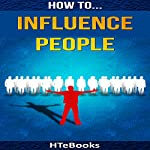 How to Influence People: 25 Great Ways to Improve Your Communication and Negotiating Skills |  HTeBooks