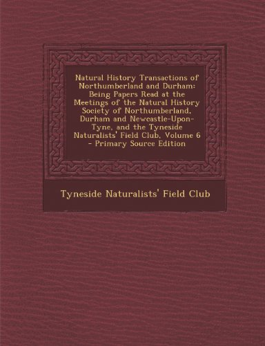 Natural History Transactions of Northumberland and Durham: Being Papers Read at the Meetings of the Natural History Society of Northumberland, Durham ... Tyneside Naturalists' Field Club, Volume 6