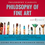 Philosophy of Fine Art by Georg Wilhelm Friedrich Hegel: The Complete Work Plus an Overview, Chapter by Chapter Summary and Author Biography! | Georg Wilhelm Friedrich Hegel,Israel Bouseman