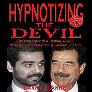 Hypnotizing the Devil: The True Story of a Hypnotist Who Treated the Psychotic Son of Saddam Hussein | [Larry Garrett]