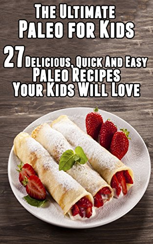 The Ultimate Paleo for Kids:  27 Delicious, Quick And Easy  Paleo Recipes Your Kids Will Love by Tina Jackson