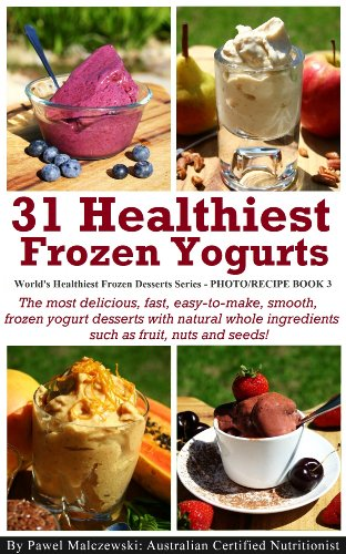 31 Healthiest Frozen Yogurts: The most delicious, fast, easy-to-make, smooth, frozen yogurt desserts with natural whole ingredients such as fruit, nuts ... (World's Healthiest Frozen Desserts Series)