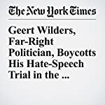 Geert Wilders, Far-Right Politician, Boycotts His Hate-Speech Trial in the Netherlands | Nina Siegal