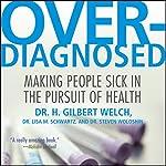 Overdiagnosed: Making People Sick in Pursuit of Health | H. Gilbert Welch,Lisa M. Schwartz,Steven Woloshin
