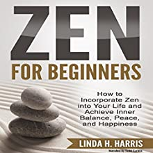 Zen for Beginners: How to Incorporate Zen into Your Life and Achieve Inner Balance, Peace, and Happiness Audiobook by Linda Harris Narrated by Todd Curless