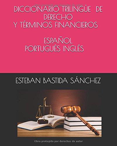 DICCIONARIO TRILINGÜE DE DERECHO Y TÉRMINOS FINANCIEROS ESPAÑOL PORTUGUÉS INGLÉS