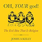 Oh, Your God!: The Evil Idea That Is Religion | Joshua Kelly