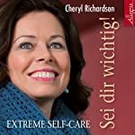Sei dir wichtig!: Extreme Self-Care | Cheryl Richardson