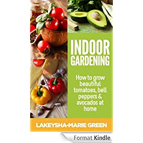 Indoor gardening - How to grow beautiful tomatoes, bell peppers & avocados at home (Indoor Gardening, Urban Garden Book 1) (English Edition)