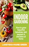 Indoor gardening - How to grow beautiful tomatoes, bell peppers and avocados at home (Indoor Gardening, Urban Garden Book 1)