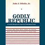 Godly Republic: A Centrist Blueprint for America's Faith-Based Future | John J. Dilulio