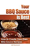Jeff Slankard Your BBQ Sauce is Best: How to Create Your Own BBQ Sauce Recipes