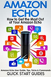 AMAZON ECHO: How To Get the Most Out of Your Amazon Echo - User Guide, Tips, Tricks, & Commands (Revised, Expanded & Updated for 2016) (Computer Hardware Peripherals, Consumer Guides)