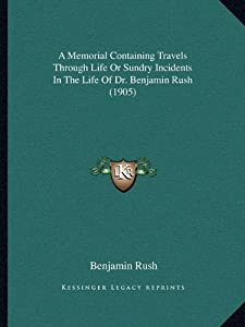 A Memorial Containing Travels Through Life Or Sundry Incidents In The Life Of Dr. Benjamin Rush (1905)