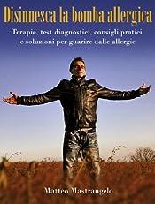 Disinnesca la bomba allergica. Terapie, test diagnostici, consigli pratici e soluzioni per guarire dalle allergie. (Italian Edition)