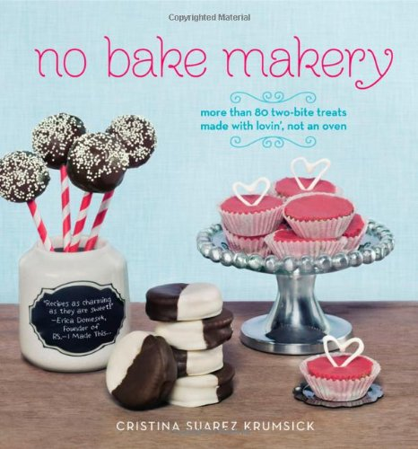 No Bake Makery: More Than 80 Two-Bite Treats Made with Lovin', Not an Oven by Cristina Suarez Krumsick