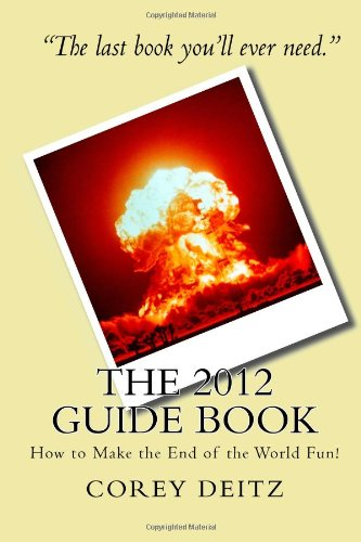 The 2012 Guide Book: How to Make the End of the World Fun!