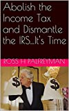 Abolish the Income Tax and Dismantle the IRS...It's Time (English Edition)