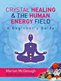 Crystal Healing and the Human Energy Field: A Beginners Guide (English Edition)