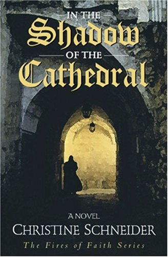 In the Shadow of the Cathedral (Fires of Faith Series #1), Christine Schneider