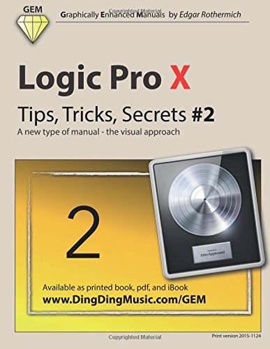 Logic Pro X - Tips, Tricks, Secrets #2: A new type of manual - the visual approach: Volume 2 (Logic Pro X - Tips, Trick, Secrets)