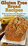 Gluten Free Bread Recipes: Delicious Gluten Free Bread Recipes The Whole Family Will Enjoy!