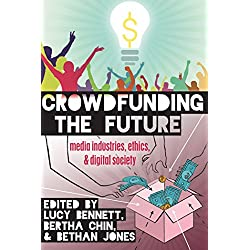 Crowdfunding the Future: Media Industries, Ethics, and Digital Society